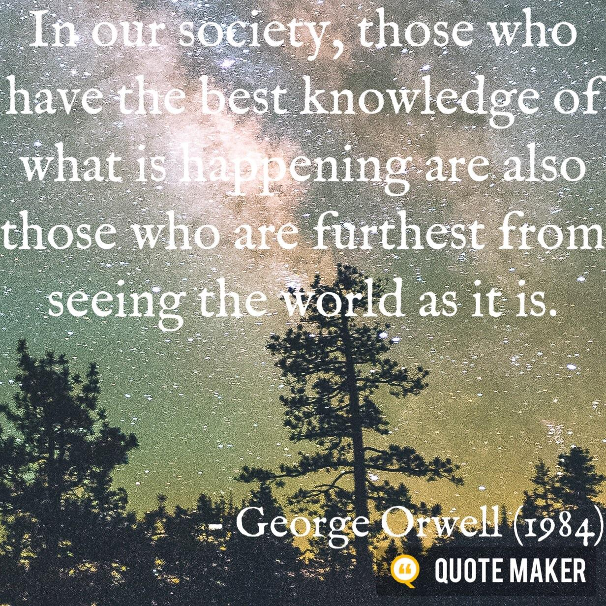 In our society, those who have the best knowledge of what is happening are also those who are furthest from seeing the world as it is. – George Orwell (1984)