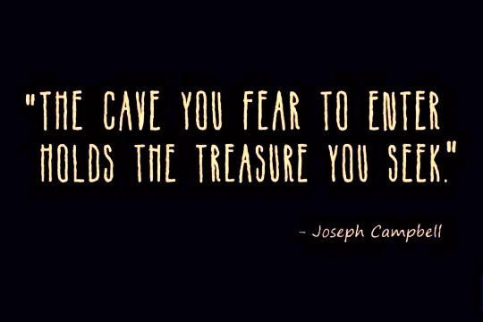 The cave you fear to enter holds the treasure you seek – Joseph Campbell [ 540 X 360]