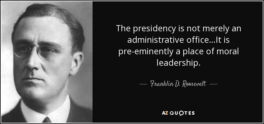"Franklin Delano Roosevelt: ""The Presidency is not merely an administrative office. It is pre-eminently a place of moral leadership."" [850×400]"