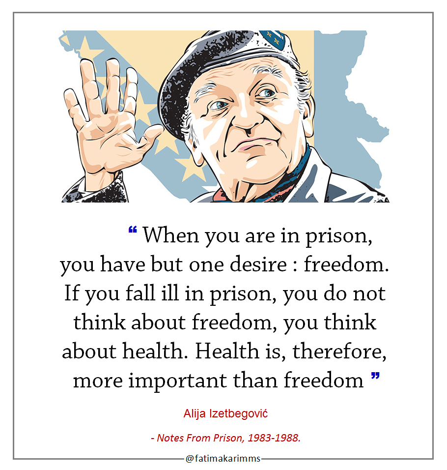 """ When you are in prison, you have but one desire : freedom. If you fall ill in prison, you do not think about freedom, you think about health. Health is, therefore, more important than freedom "" ― Alija Izetbegović, Notes from Prison, 1983-1988. [910*956]"
