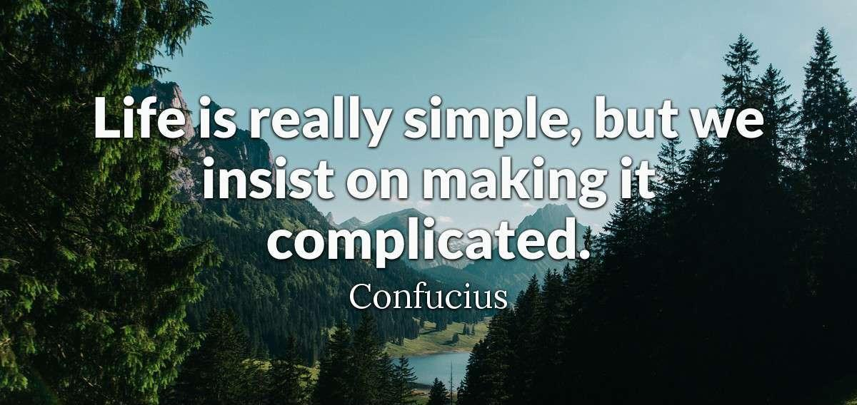 """Life is really simple, but we insist on making it complicated"" – Confucius [1200 × 568]"