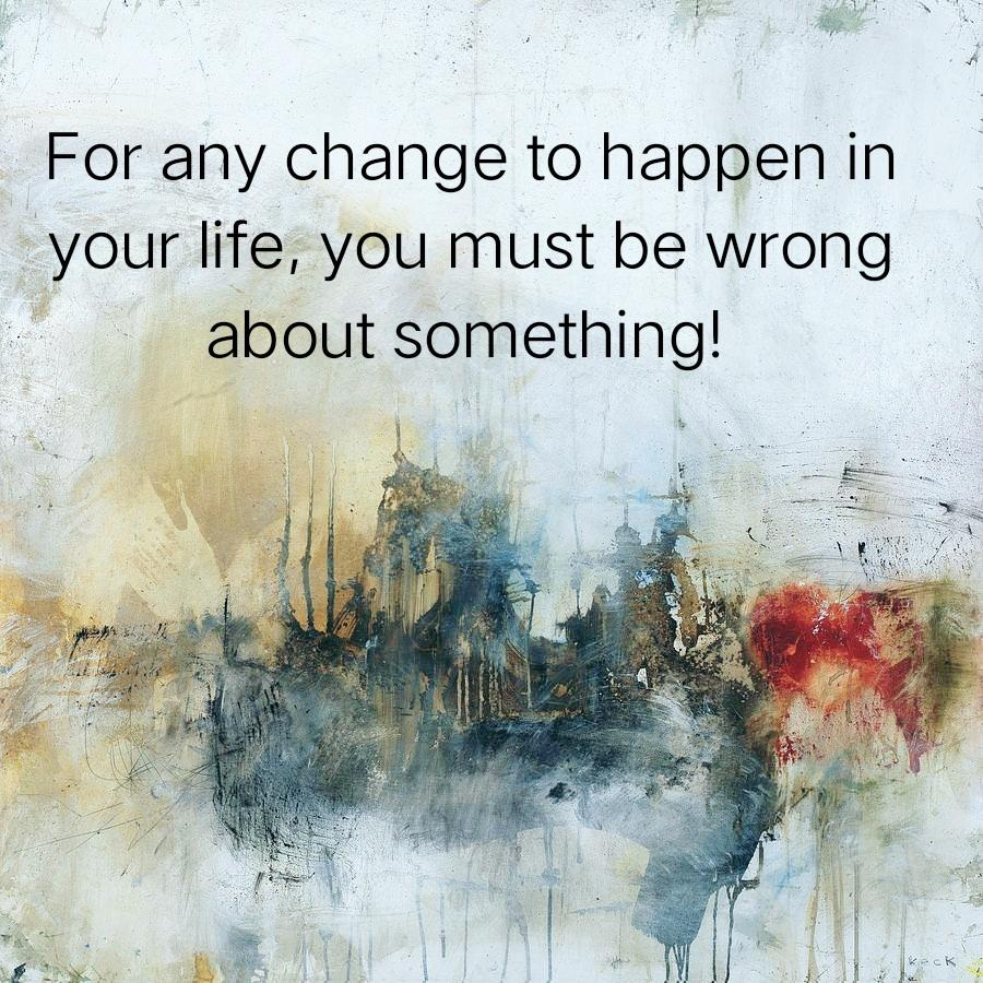 For any change to happen in your life, you must be wrong about something! [900 x 900]