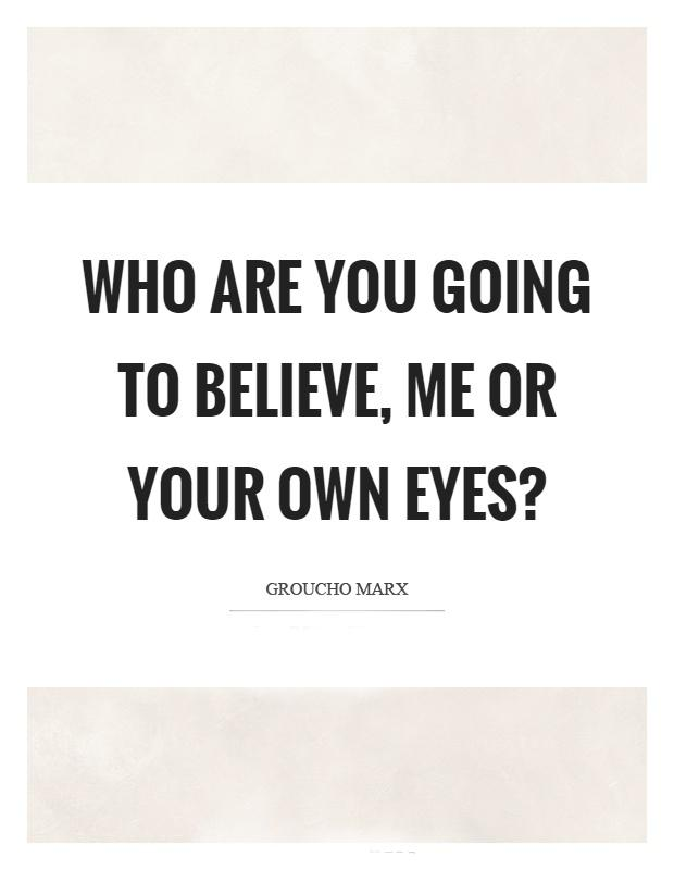 "Groucho Marx: ""Who are you going to believe, me or your own eyes?"" [620×800]"