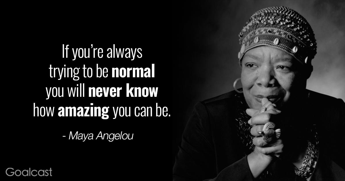 """If you're always trying to be normal you will never know how amazing you can be."" -Maya Angelou [696 x 365]"