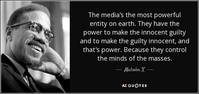 The media's the most powerful entity on earth. They have the power to make the innocent guilty and to make the guilty innocent, and that's power. Because they control the minds of the masses. —— Malw/mX —~ AZOUOTES https://inspirational.ly