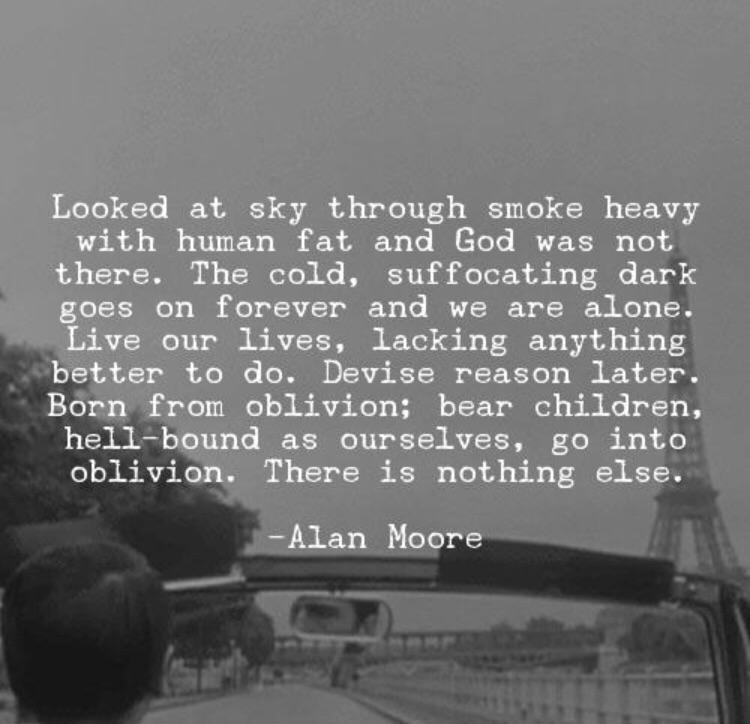"""Looked at sky through smoke heavy with human fat and God was not there. The cold, suffocating dark goes on forever and we are alone… There is nothing else"" – Alan Moore [750×724]"