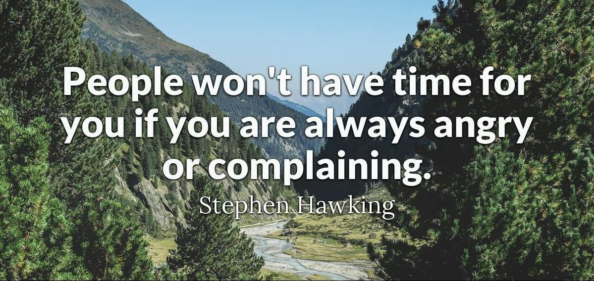 """People won't have time for you if you are always angry or complaining.""-Stephen Hawking [1199×568]"