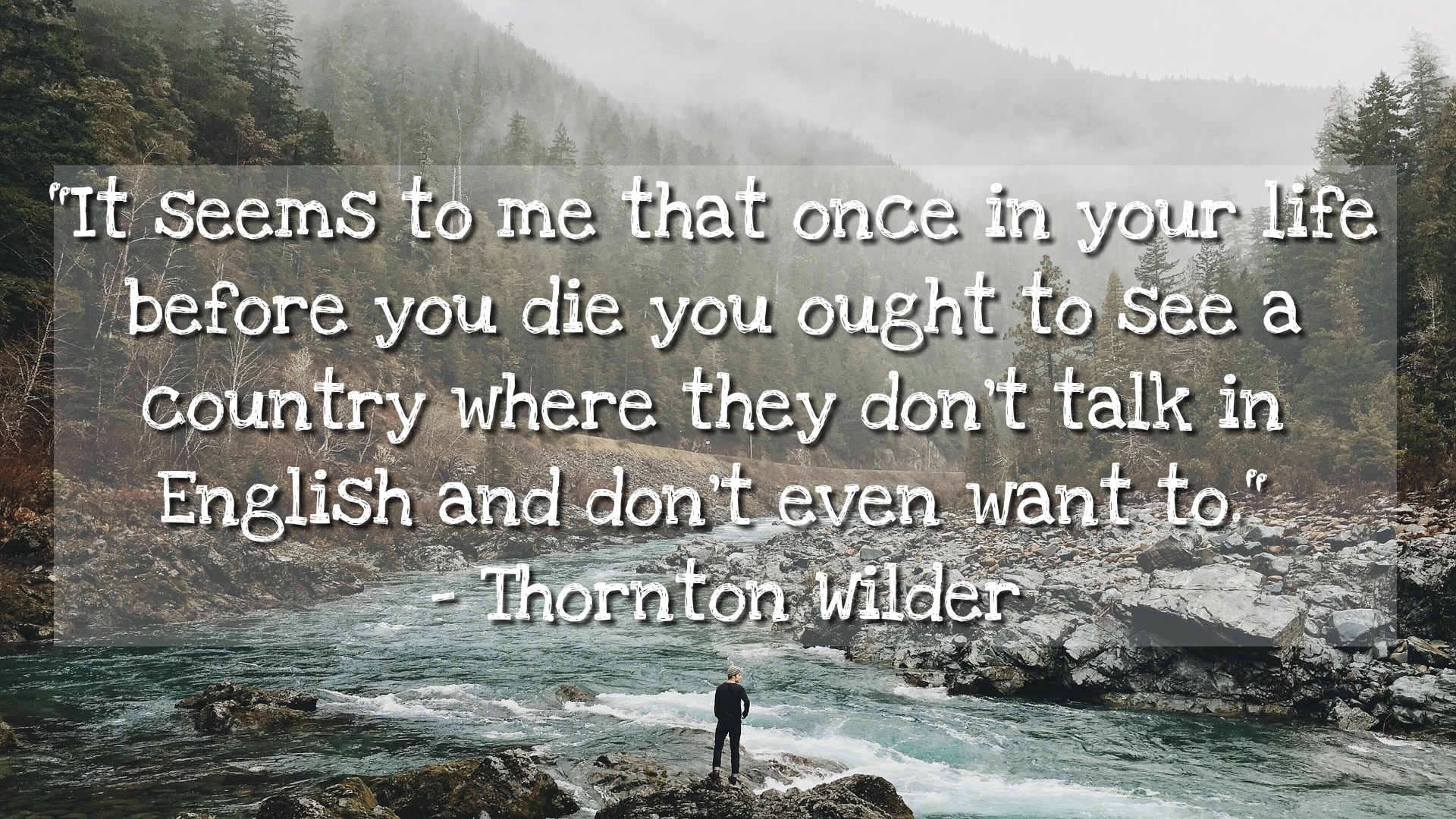 """It seems to me that once in your life before you die you ought to see a country where they don't talk in English and don't even want to."" – Thornton Wilder [1920 x 1080]"