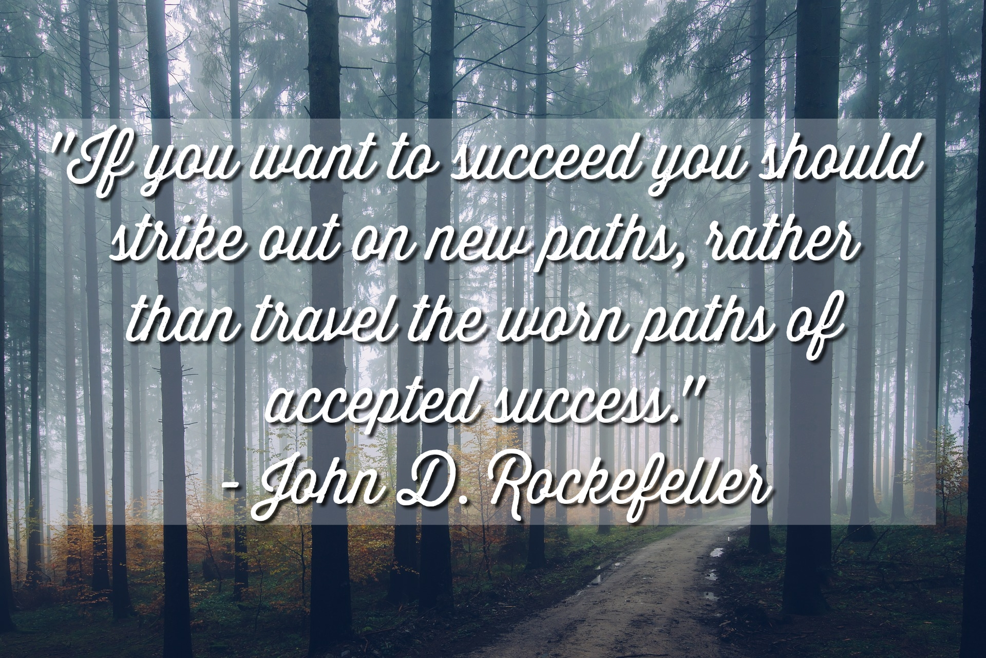 """If you want to succeed you should strike out on new paths, rather than travel the worn paths of accepted success."" – John D. Rockefeller [1920 x 1281]"