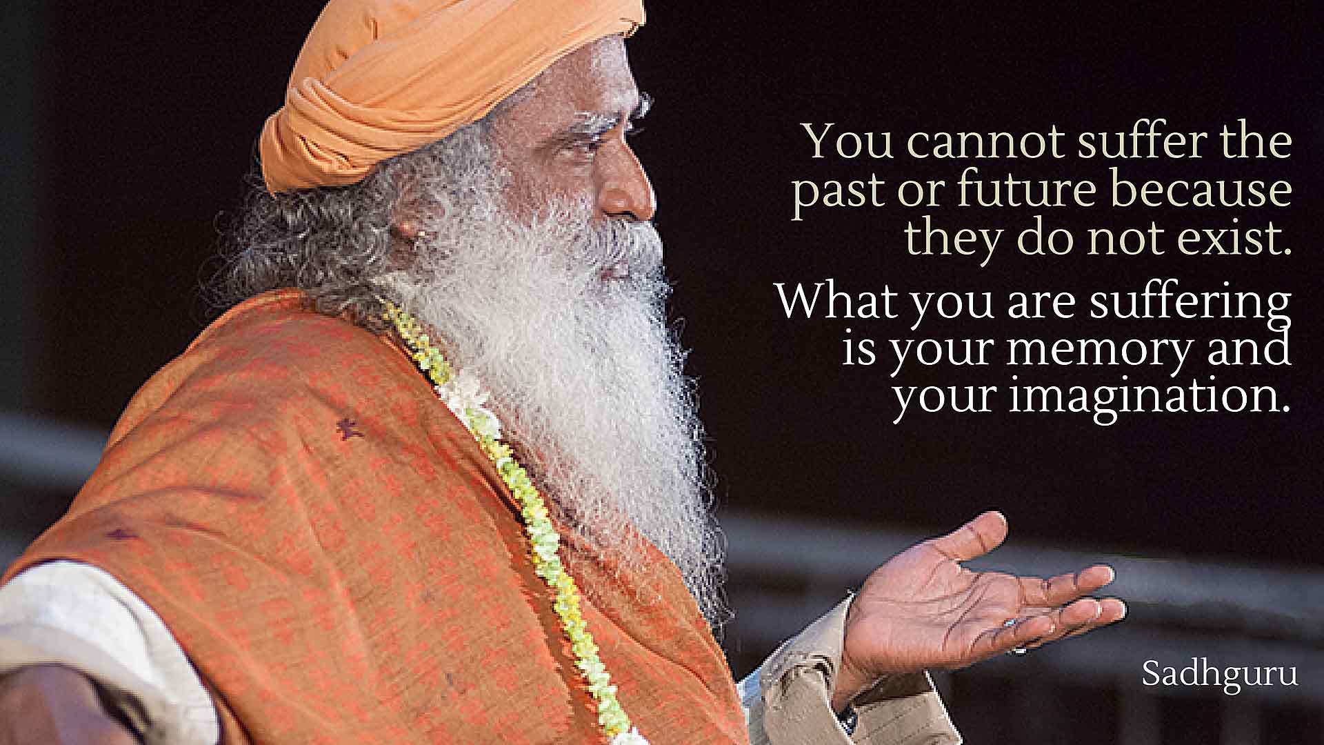 """You cannot suffer the past or future because they do not exist. What you are suffering is your memory and your imagination."" Sadhguru [1920×1080]"