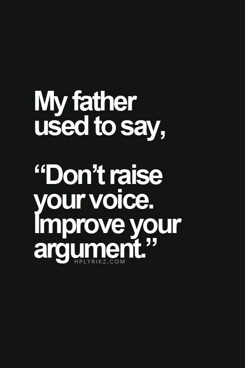 "My Father used to say, ""Don't raise your voice improve your argument"" [620×720]"