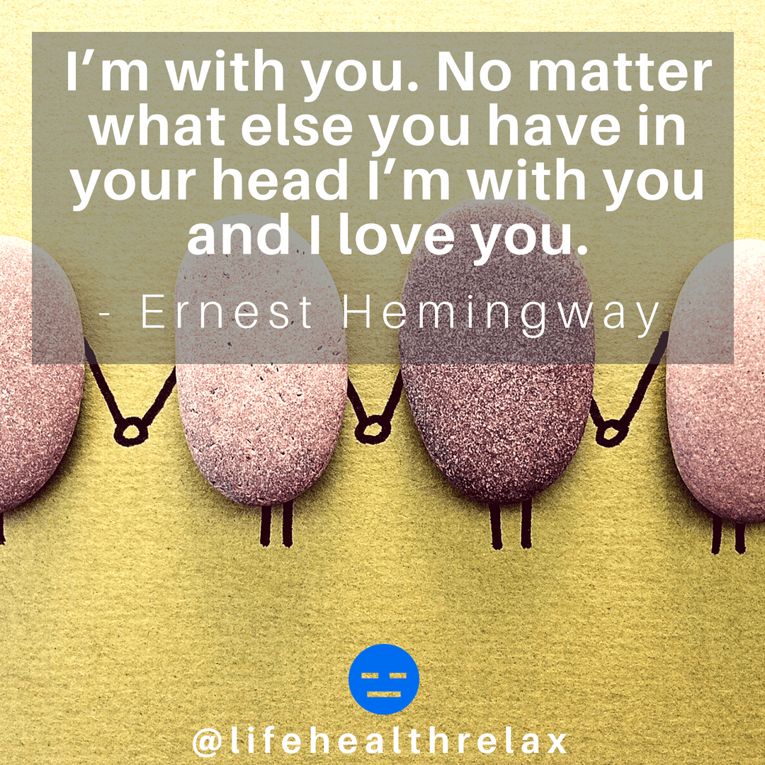 [Image] I'm with you. No matter what else you have in your head I'm with you and I love you. – Ernest Hemingway