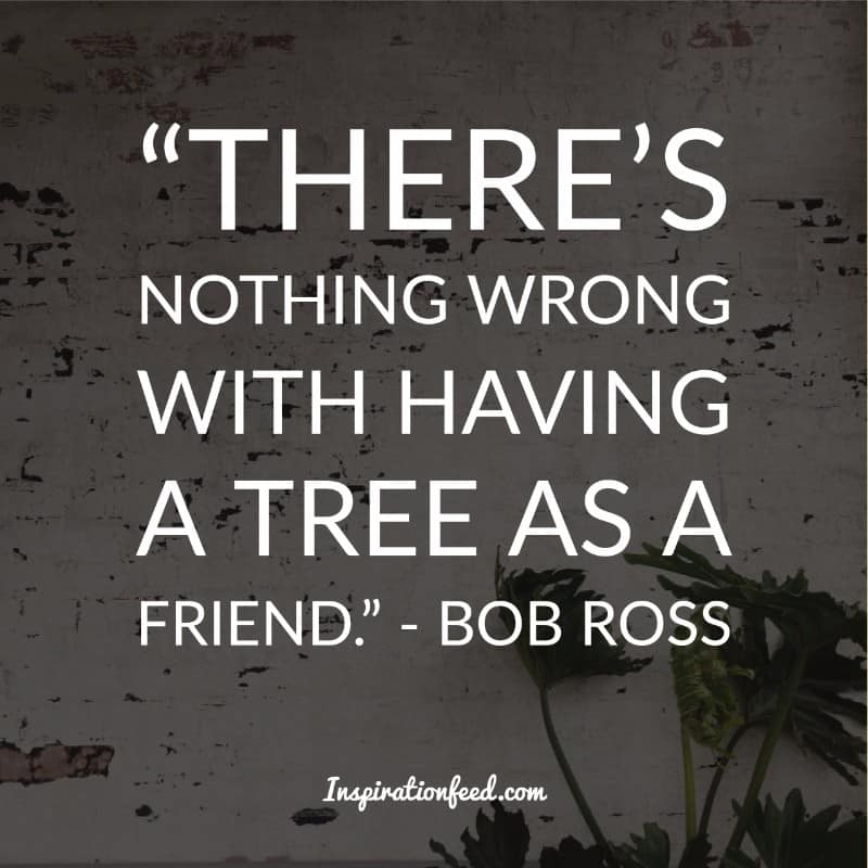 """THERE'S NOTHING WRONG WITH HAVING A TREE AS A FRIEND."" - BOB ROSS IMflhfihflM¢m https://inspirational.ly"