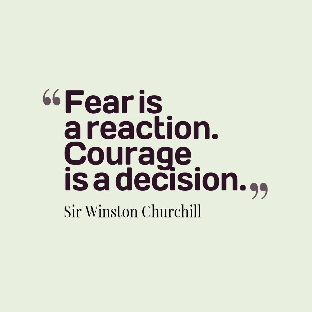 4' Fear is. a reaction. .Courage. IS a decnsnon.,, Sir https://inspirational.ly