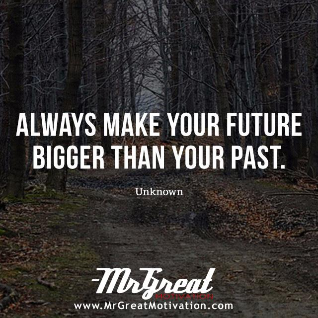 ALWAYS MAKE YOUR FUTURE BIGGER THAN YOUR PAST. Unknown I I www.MrGreatMotivation .com https://inspirational.ly