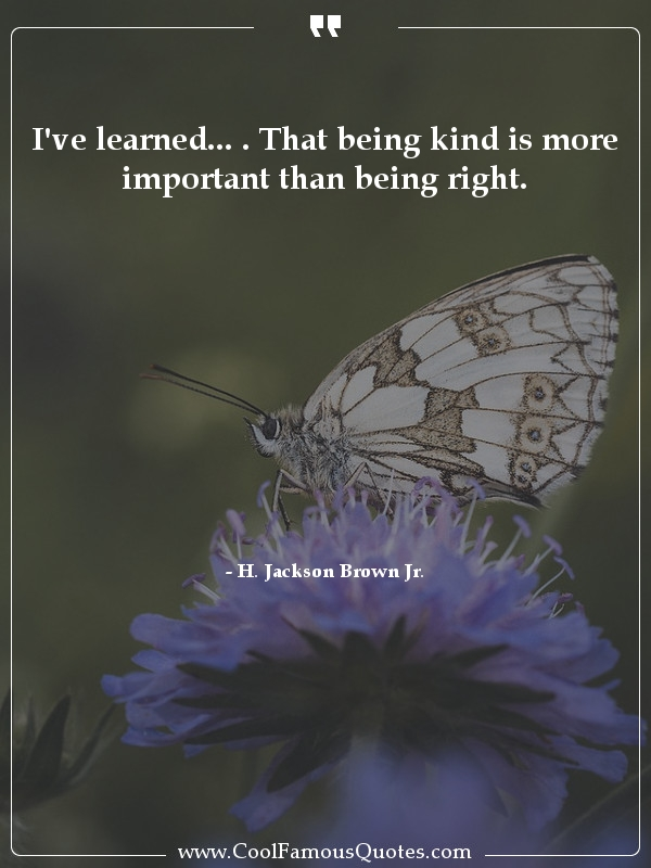 """I've learned… . That being kind is more important than being right."" -H. Jackson Brown Jr [600×800]"