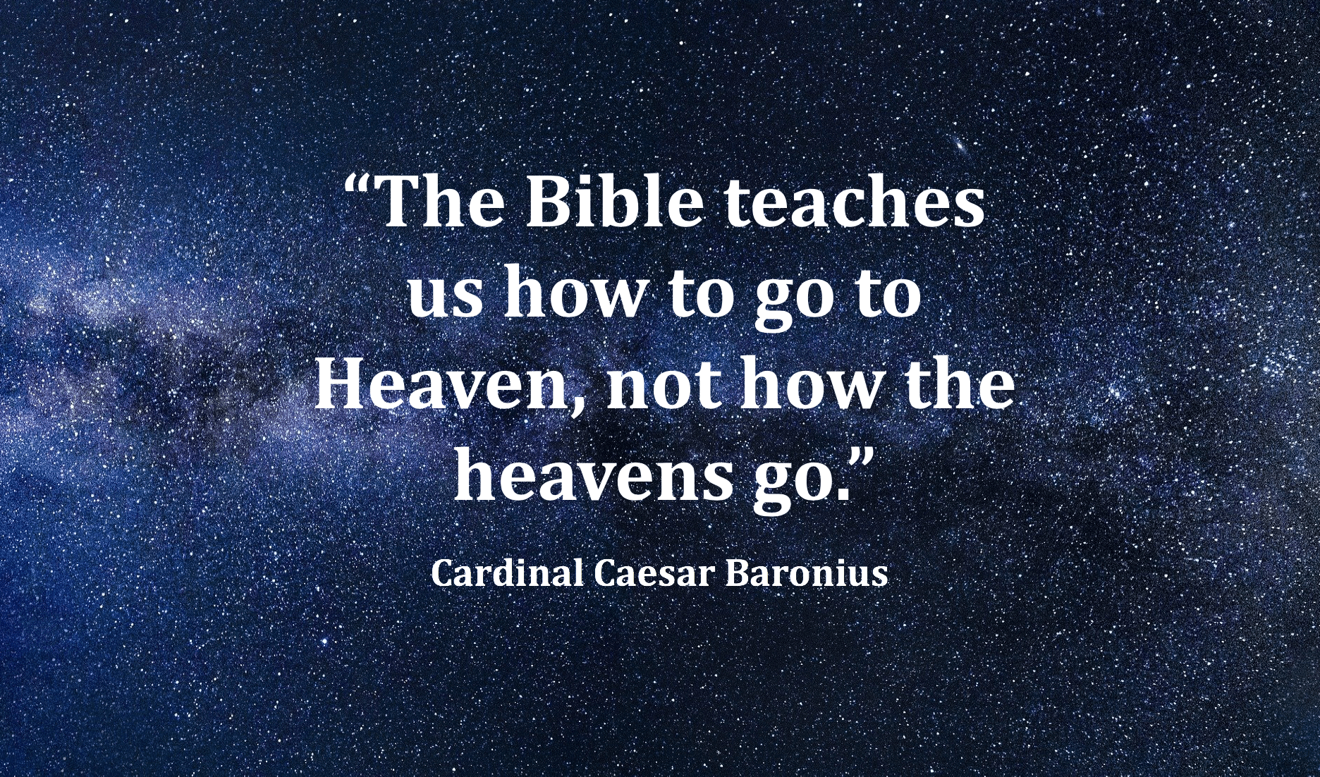 """The Bible teaches us how to go to Heaven, not how the heavens go."" -Cardinal Caesar Baronius [1872×1102 pixels]"
