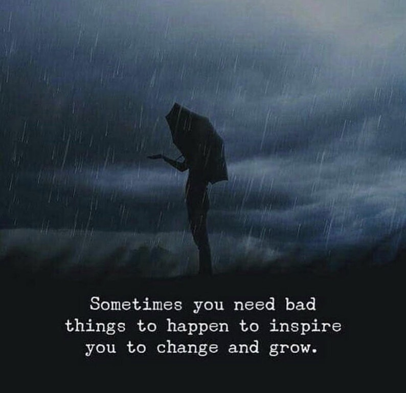 Sometimes you need bad things to happen to inspire you to change and grow. https://inspirational.ly