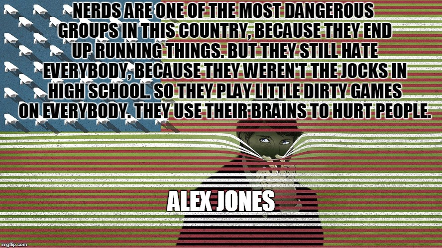 """Nerds are dangerous…"" – Alex Jones [888×499]"