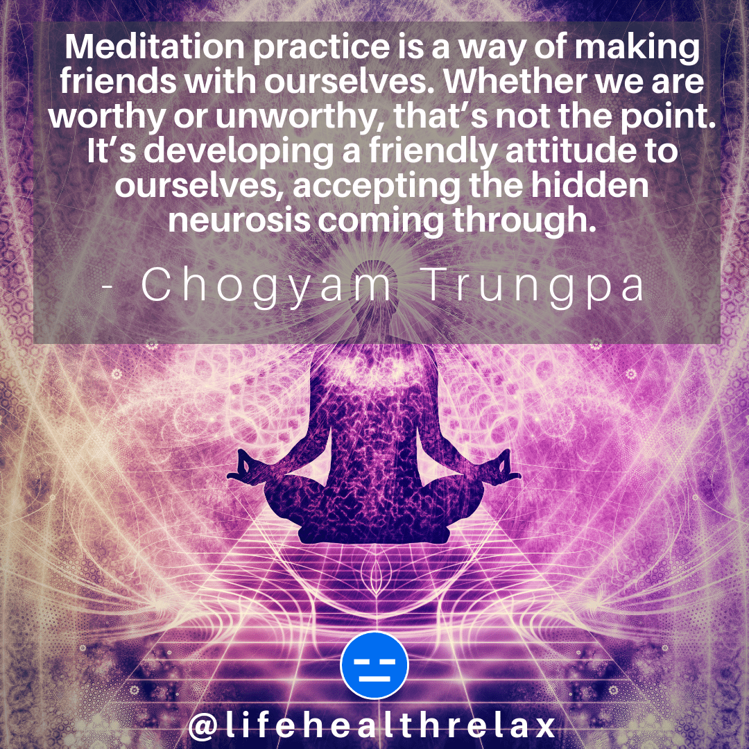 [Image] Meditation practice is a way of making friends with ourselves. Whether we are worthy or unworthy, that's not the point. It's developing a friendly attitude to ourselves, accepting the hidden neurosis coming through. – Chogyam Trungpa