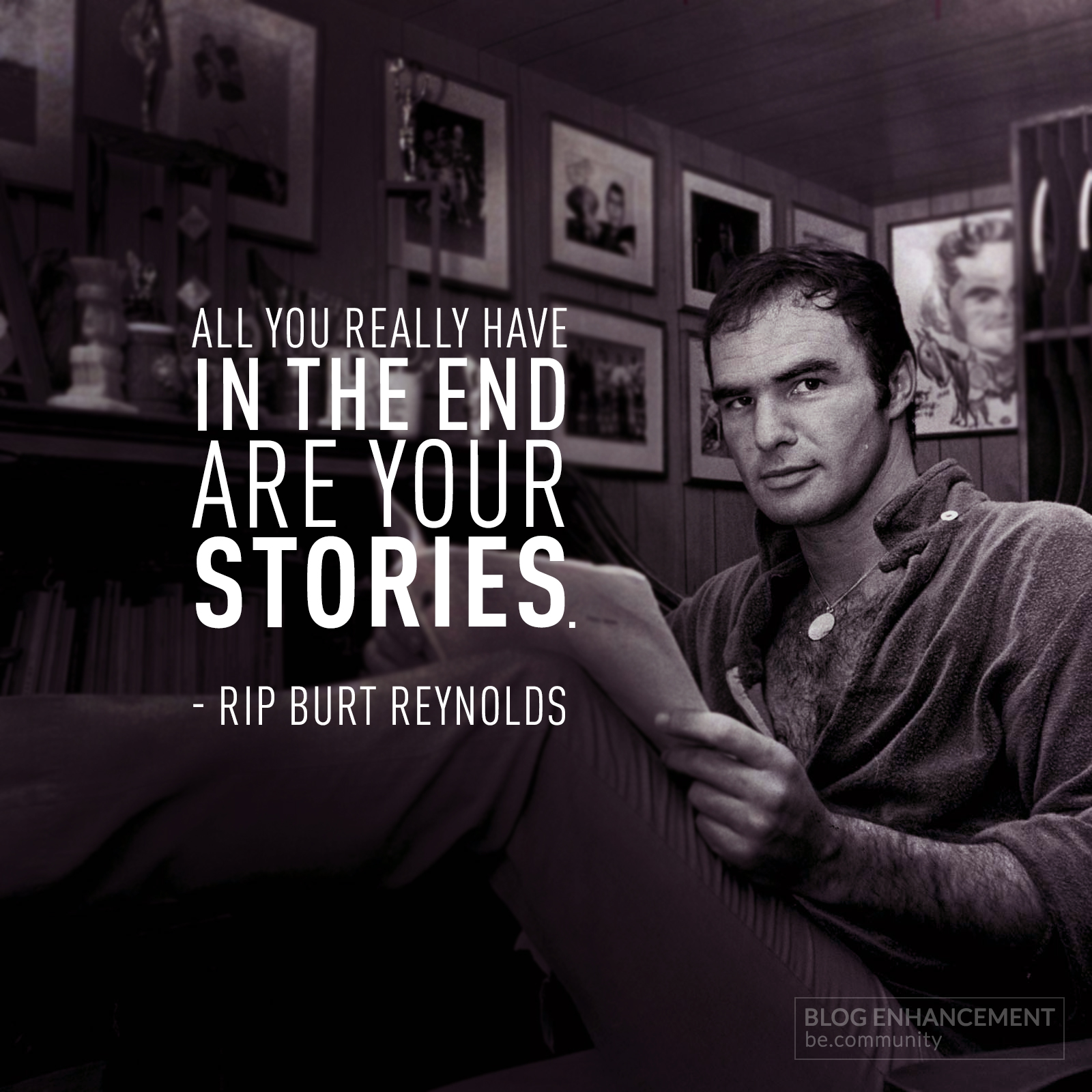 [Image] Burt Reynolds Nails it with this famous quote. So get off your ass and make sure That when your time comes, your stories are even just 10% as interesting as his! R.I.P.