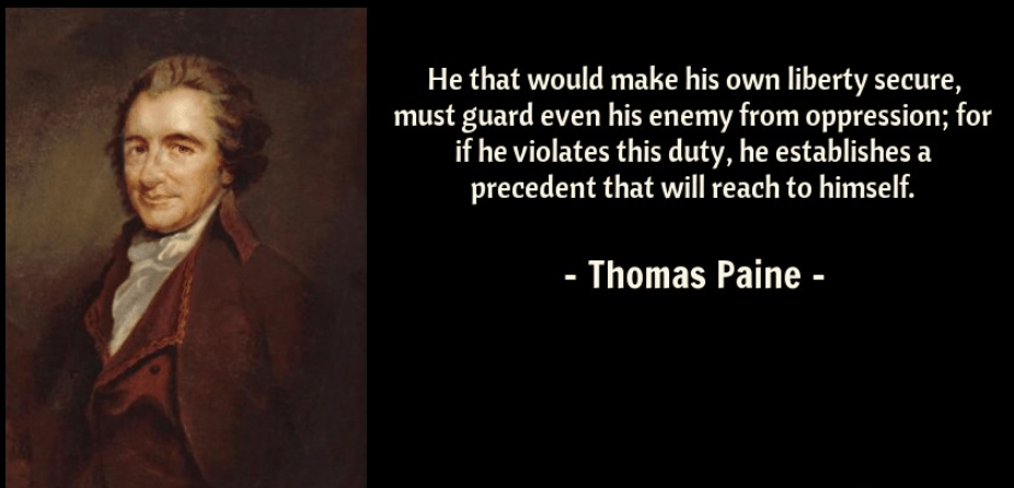 """He that would make his own liberty secure, must guard even his enemy from oppression; for if he violates this duty, he establishes a precedent that will reach to himself."" – Thomas Paine [926 × 446]"