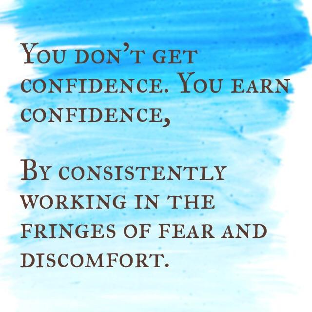 - . M YOU DON'T GET CONEIDENCE. You EARN CONFIDENCE, BY CONSISTENTLY WORKING IN THE FRINGES OF FEAR AND DISCOMFORT. https://inspirational.ly
