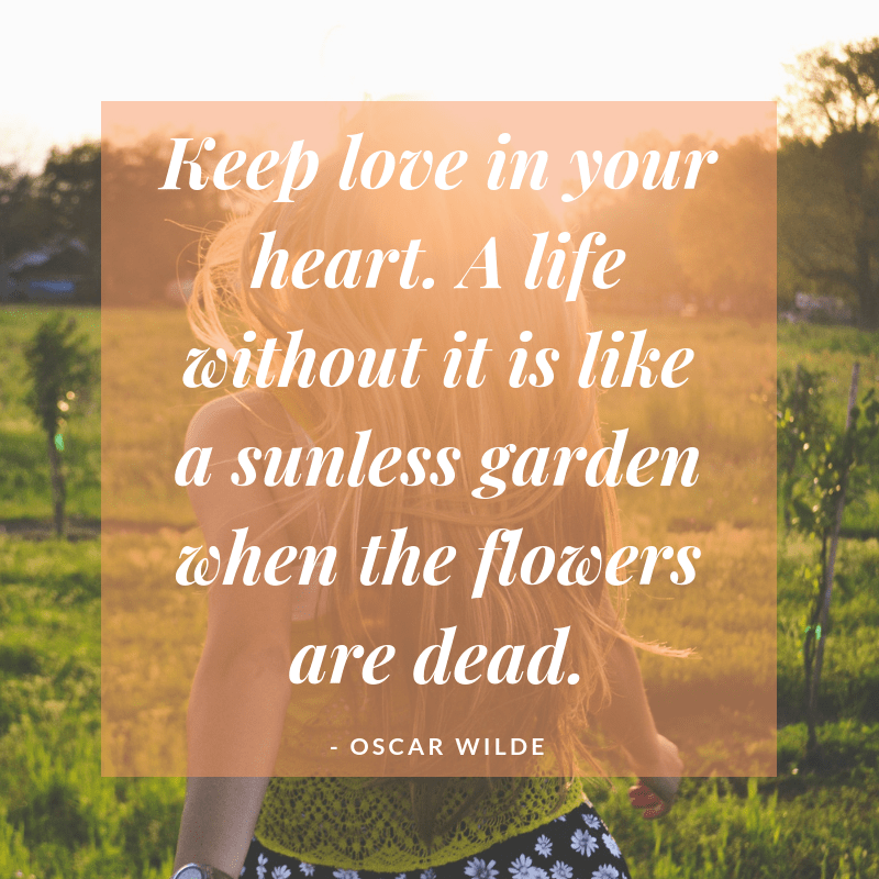 """Keep love in your heart. A life without it is like a sunless garden when the flowers are dead."" – Oscar Wilde [800×800]"