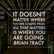IT DOESN'T MATTER WHERE YOU ARE COMING FROM. ALL THAT MATTERS IS WHERE YOU ARE GOING. -BRIAN TRACY https://inspirational.ly