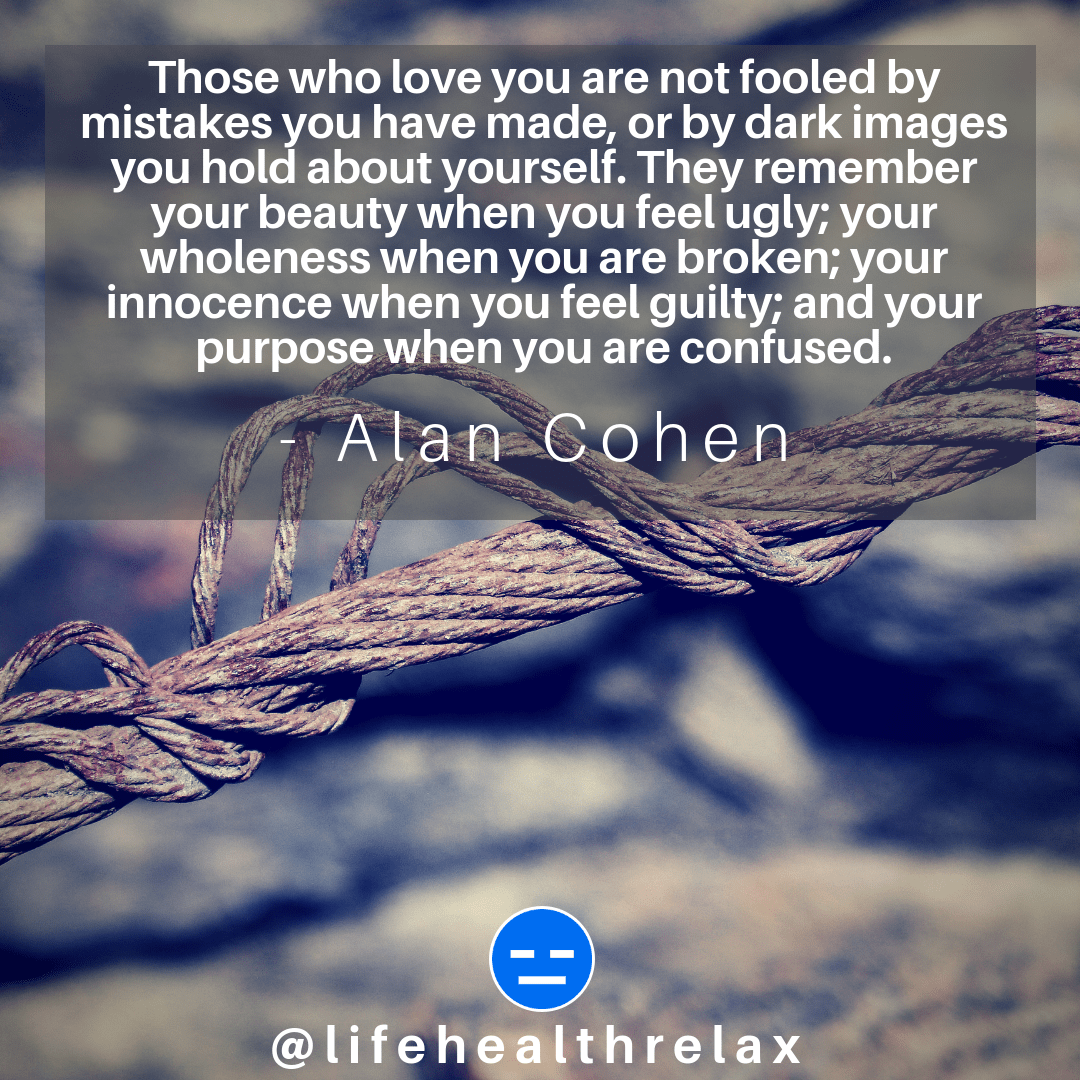 [Image] Those who love you are not fooled by mistakes you have made, or by dark images you hold about yourself. They remember your beauty when you feel ugly; your wholeness when you are broken; your innocence when you feel guilty; and your purpose when you are confused. – Alan Cohen