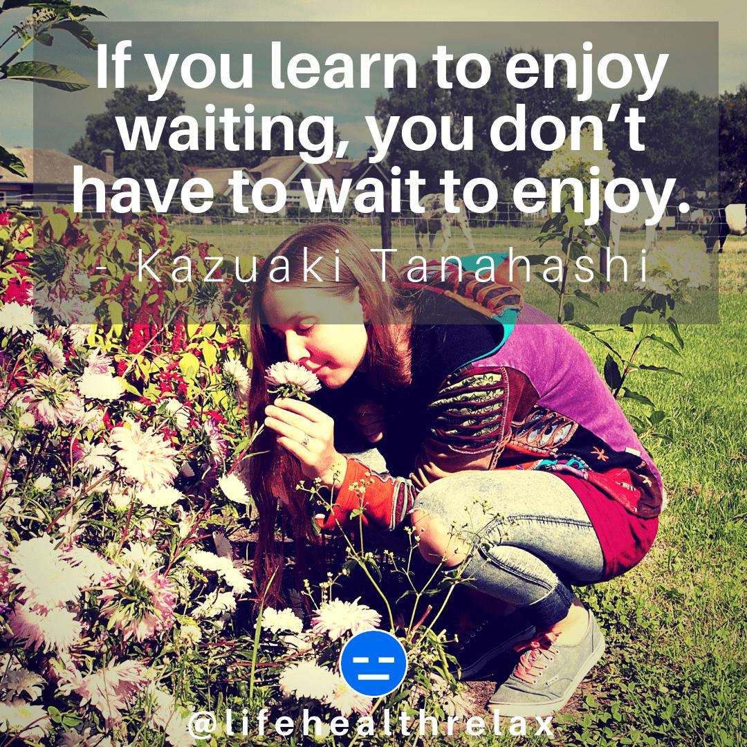 [Image] If you learn to enjoy waiting, you don't have to wait to enjoy. – Kazuaki Tanahashi