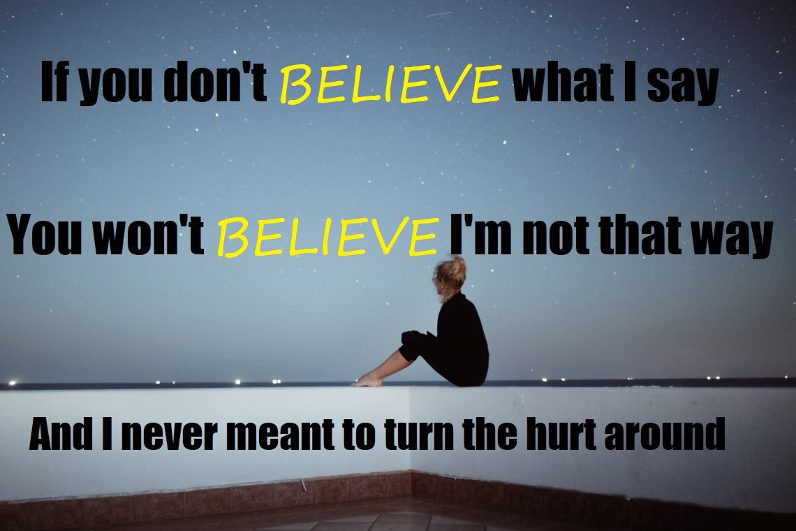 """If you don't BELIEVE what I say. You won't BELIEVE I'm not that way. And I never meant to turn the hurt around."" -Stronger than Before [1140 x 760 pixel]"
