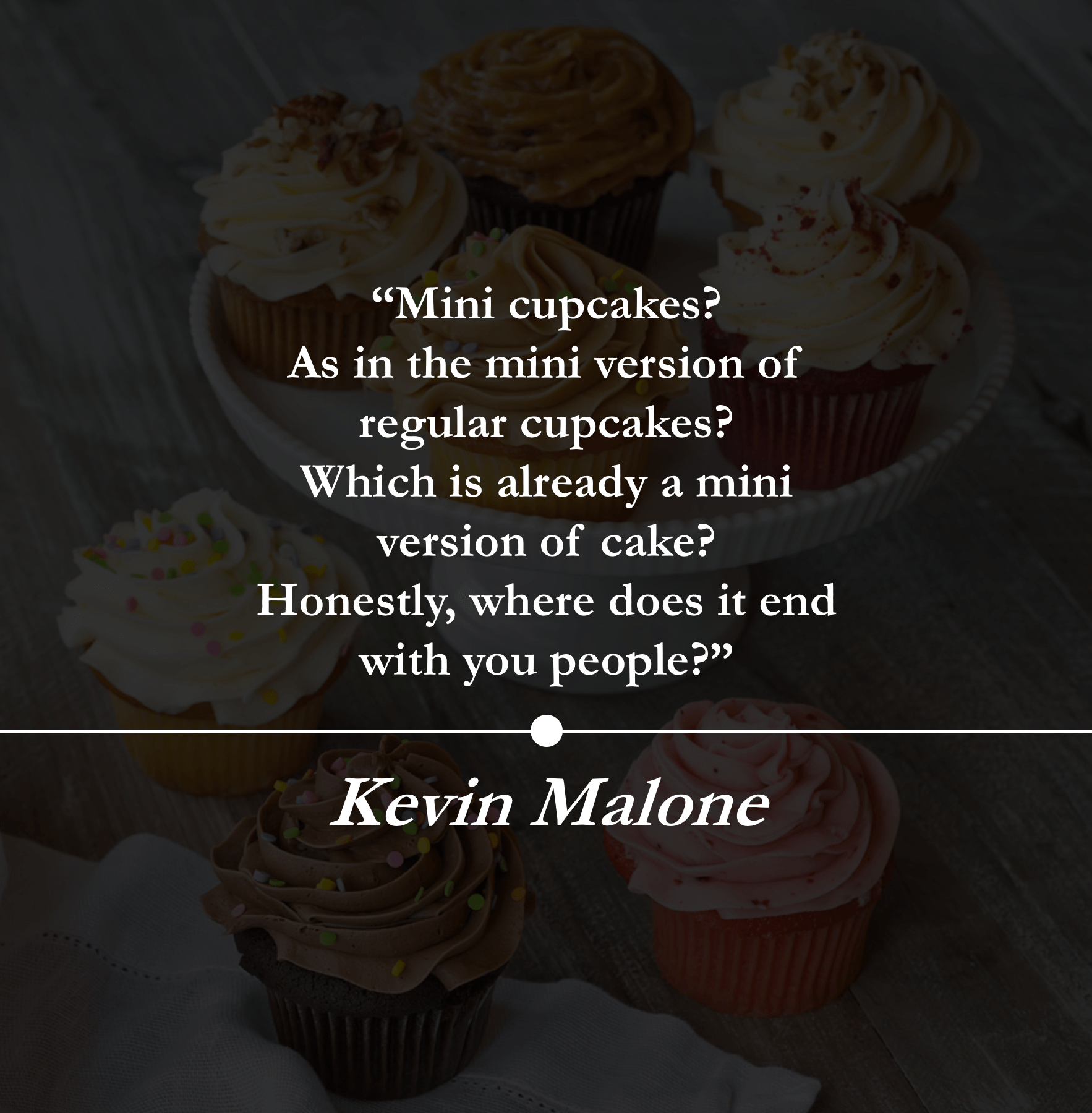 """Mini cupcakes? As in the mini version of regular cupcakes? Which is already a mini version of cake? Honestly, Where does it end with you people?"" —.— https://inspirational.ly"