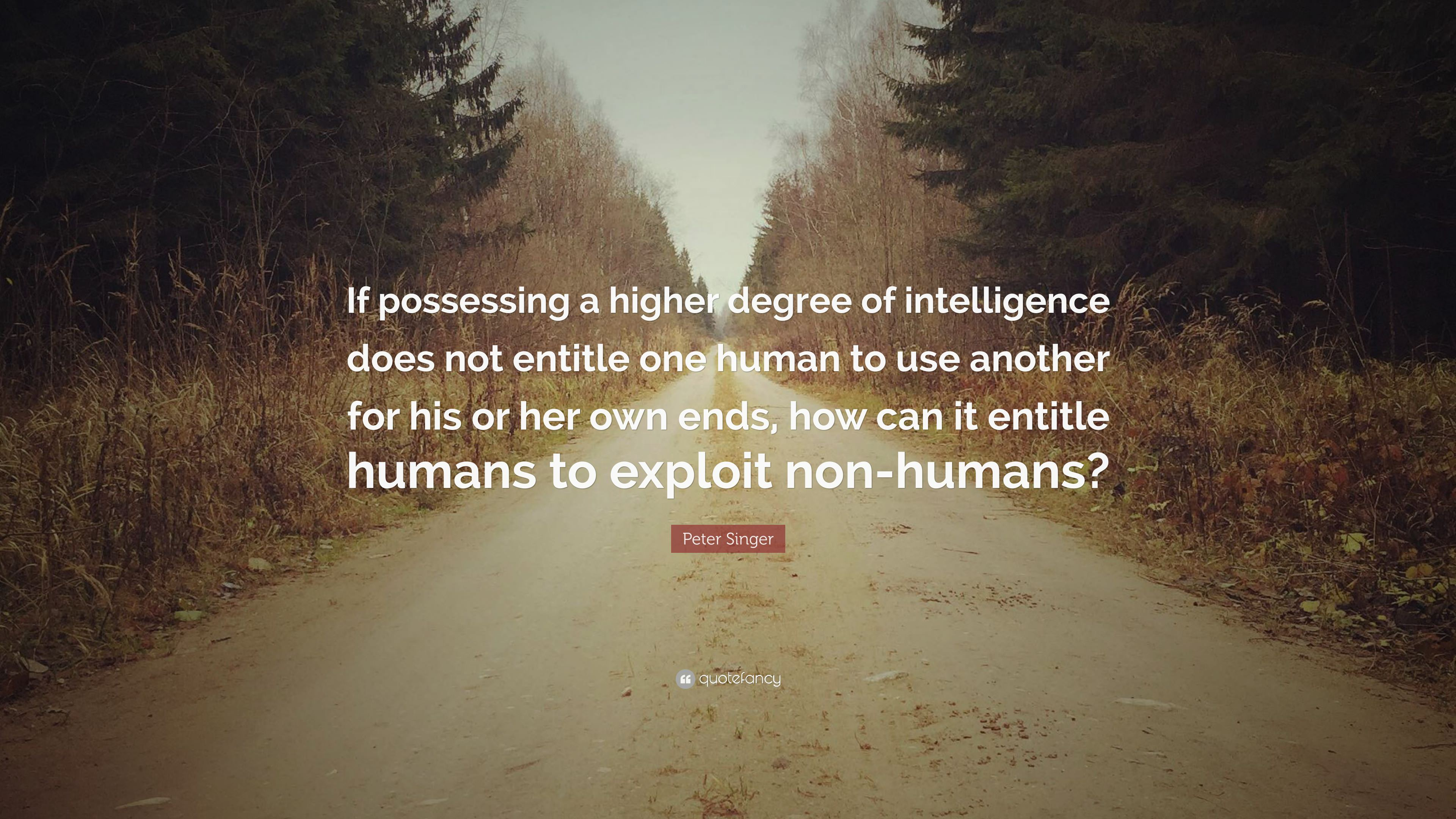 """If possessing a higher degree of intelligence does not entitle one human to use another for his or her own ends, how can it entitle humans to exploit non-humans?"" -Peter Singer [3840 x 2160]"