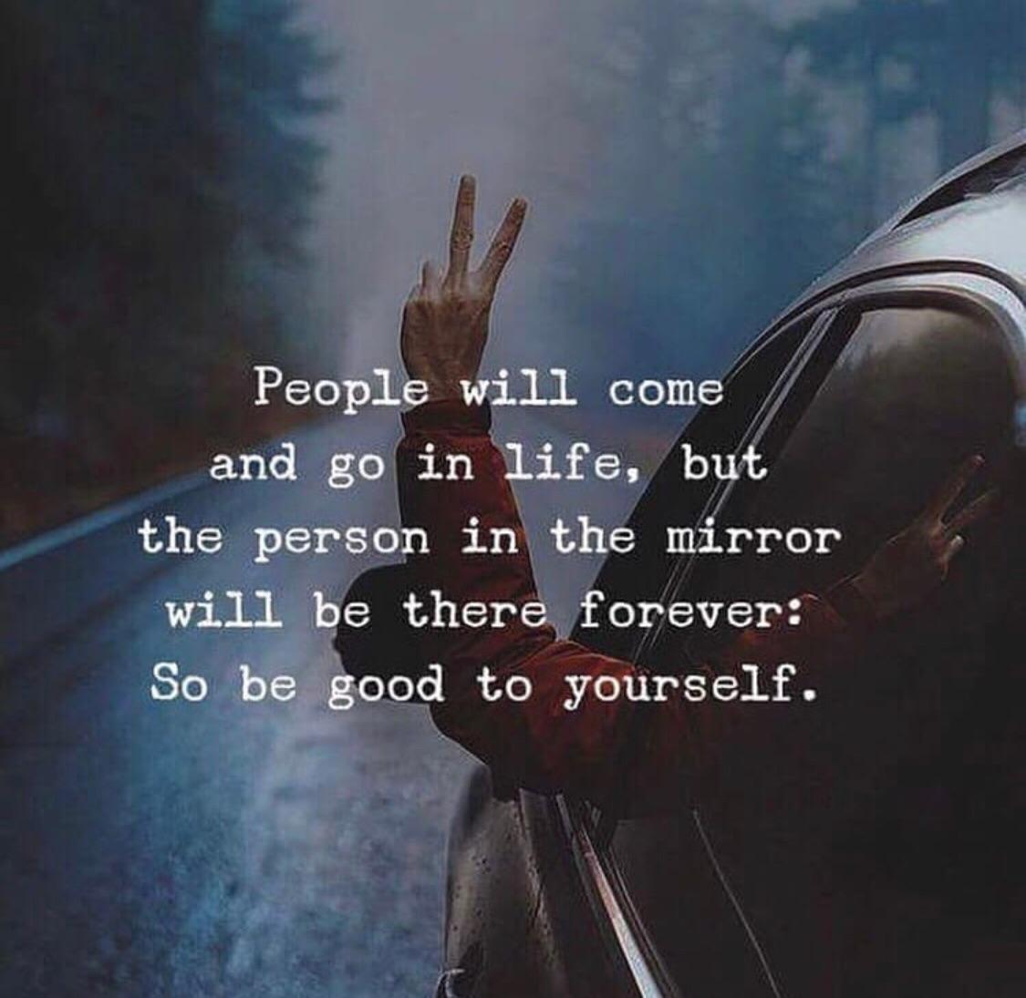 People will come and go in life, but the person in the mirror will be there forever: So be good to yourself [1600 x 1600]