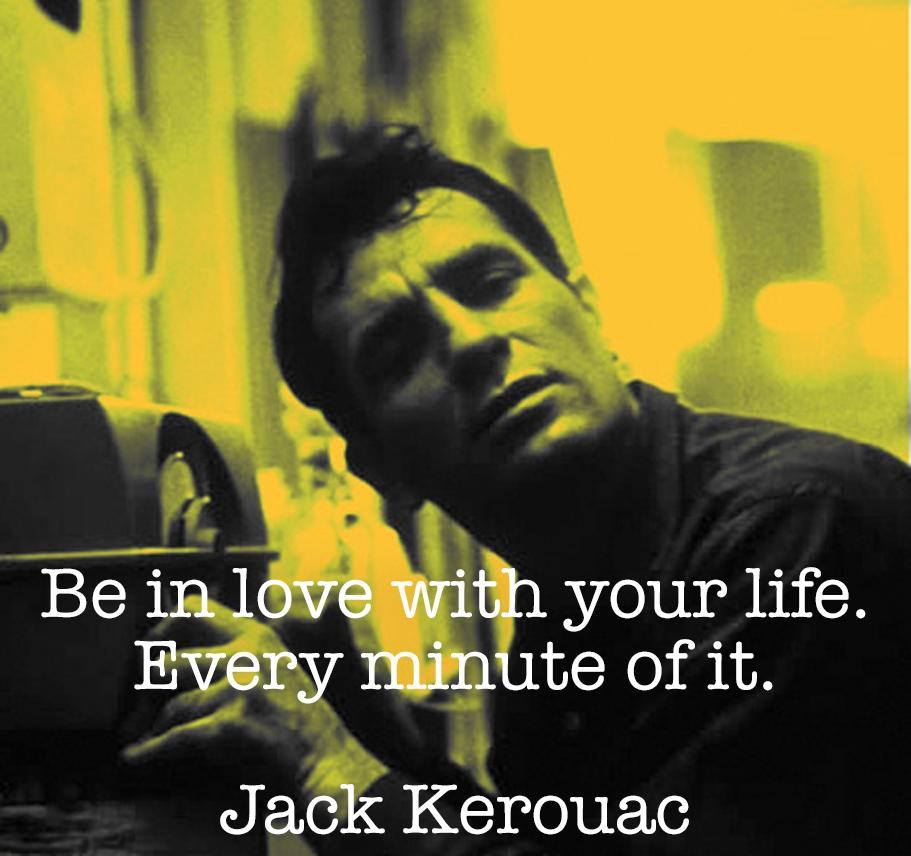 """Be in love with your life."" – Jack Kerouac [911×856]"