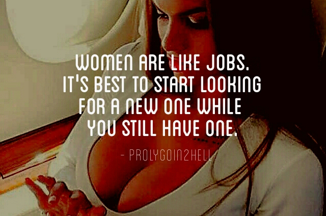 Women are like jobs. It's best to start looking for a new one while you still have one – prolygoin2hell