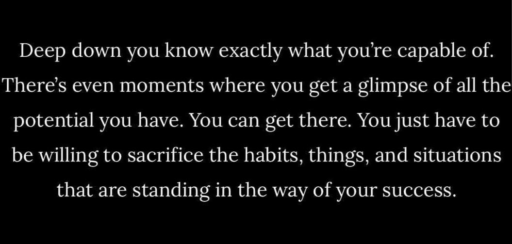 [Image] Deep down you know exactly what you're capable of. There's even moments where you get a glimpse of all the potential you have. You can get there. You just have to be willing to sacrifice the habits, things, and situations that are standing in the way of your success.