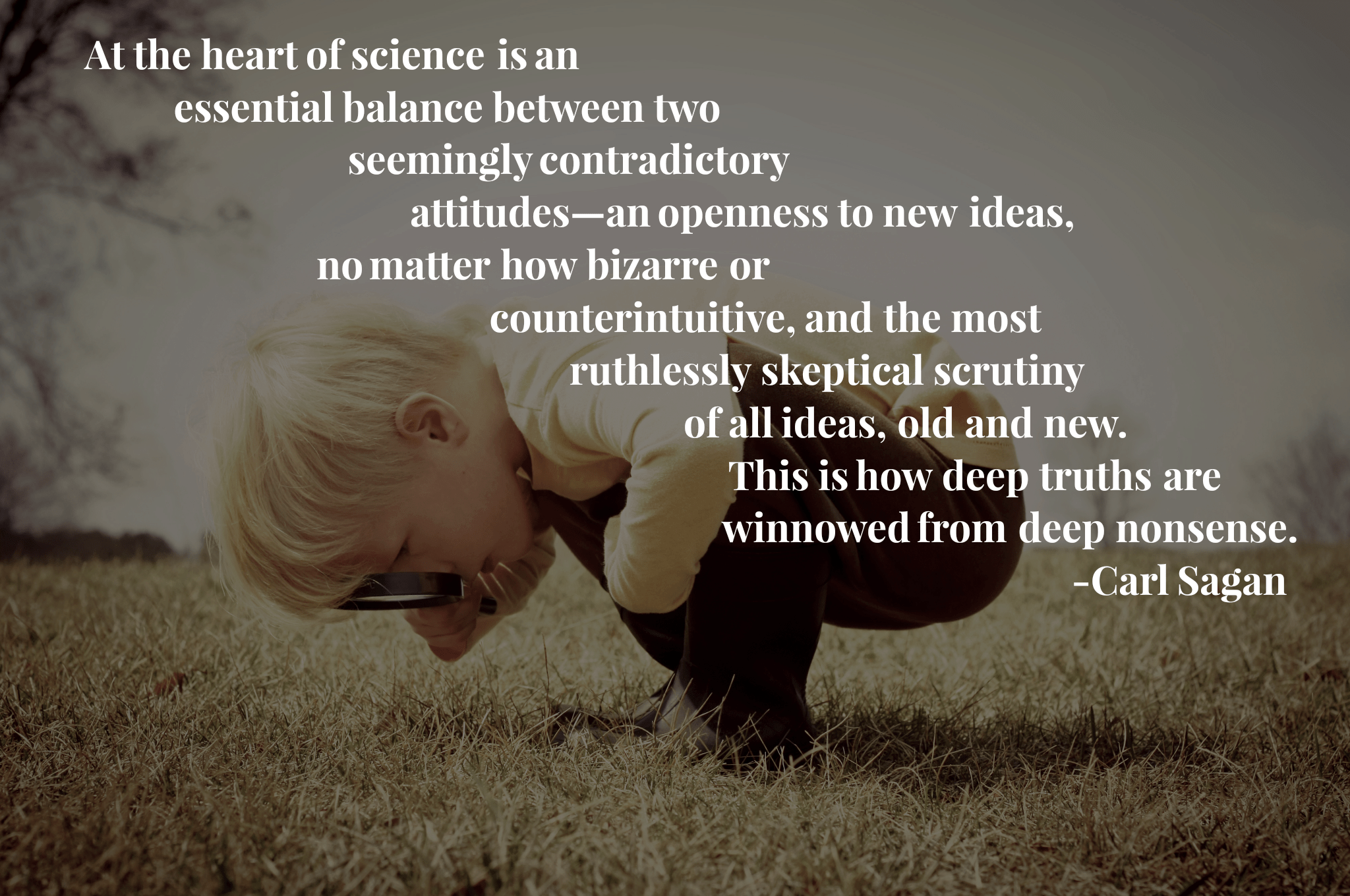 """At the heart of science is an essential balance between two seemingly contradictory attitudes – an openness to new ideas, no matter how bizarre or counterintuitive, and the most ruthlessly skeptical scrutiny of all ideas, old and new…"" -Carl Sagan [2048×1360]"
