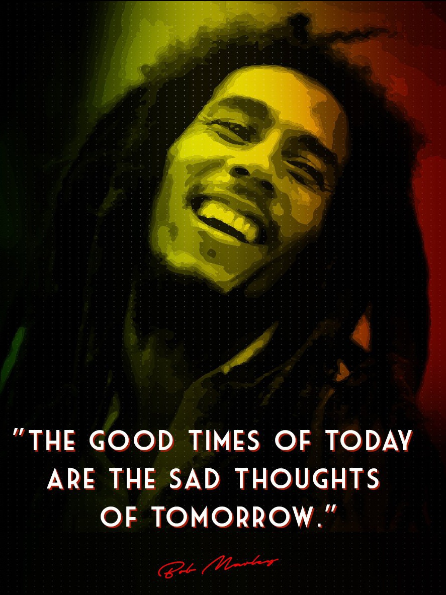 """ The good times of today are the sad thoughts of tomorrow. "" – Bob Marley [ 887×1183 ]"