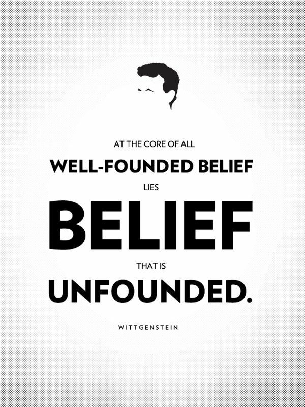 """At the core of all well-founded belief lies belief that is unfounded"" – Ludwig Wittgenstein [600×800]"