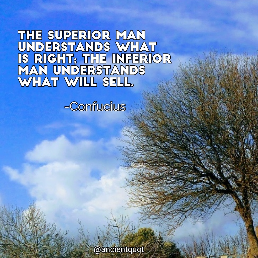 """The superior man understands what is right; the inferior man understands what will sell. "" -Confucius [1080×1080]"