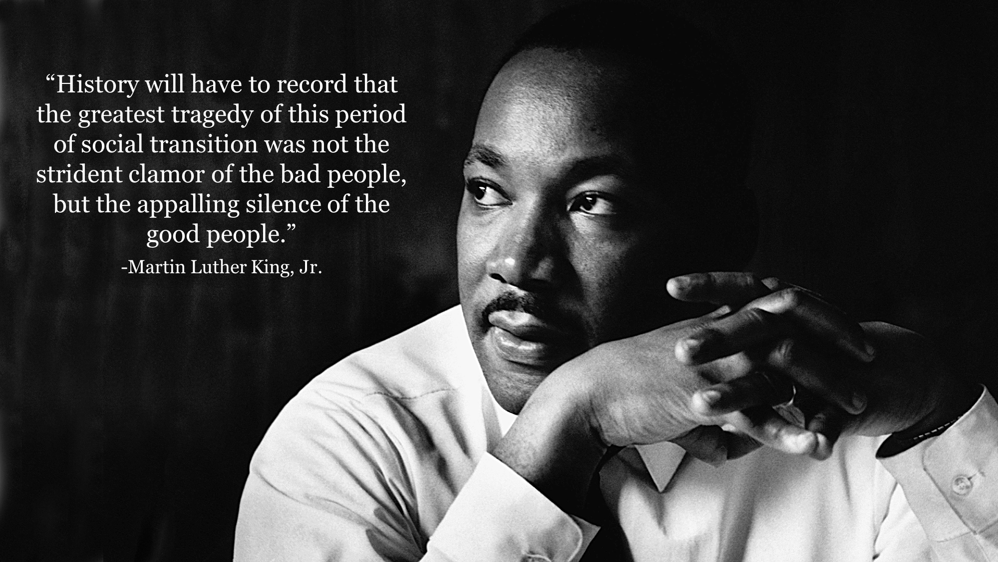 """History will have to record that the greatest tragedy of this period of social transition was not the strident clamor of the bad people, but the appalling silence of the good people."" -Martin Luther King, Jr. [1999×1125]"