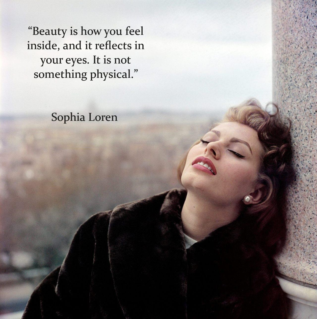 """Beauty is how you feel inside, and it reflects in your eyes. It is not something physical."" Sophia Loren [1280 x 1291]"