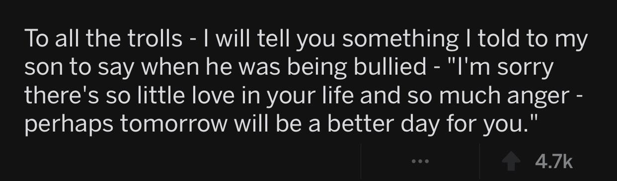 """To all the trolls - I will tell you something I told to my son to say when he was being bullied - """"I'm sorry there's so little love in your life and so much anger - perhaps tomorrow will be a better day for you."""" 4.7k https://inspirational.ly"""