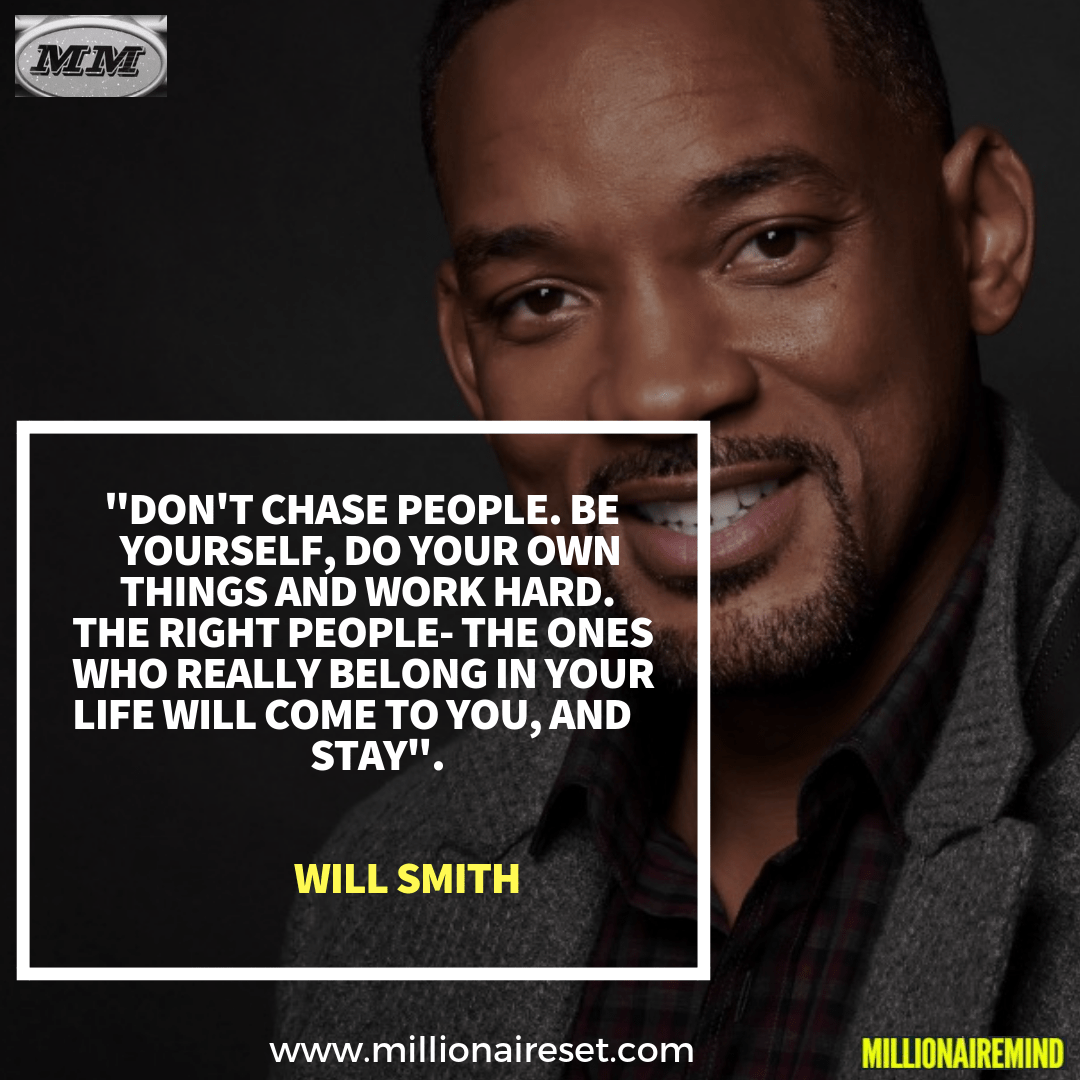 Don't chase people, be yourself, do your own things and work hard. the right people- the ones who really belong in your life will come to you, and stay – Will Smith [864X1200]
