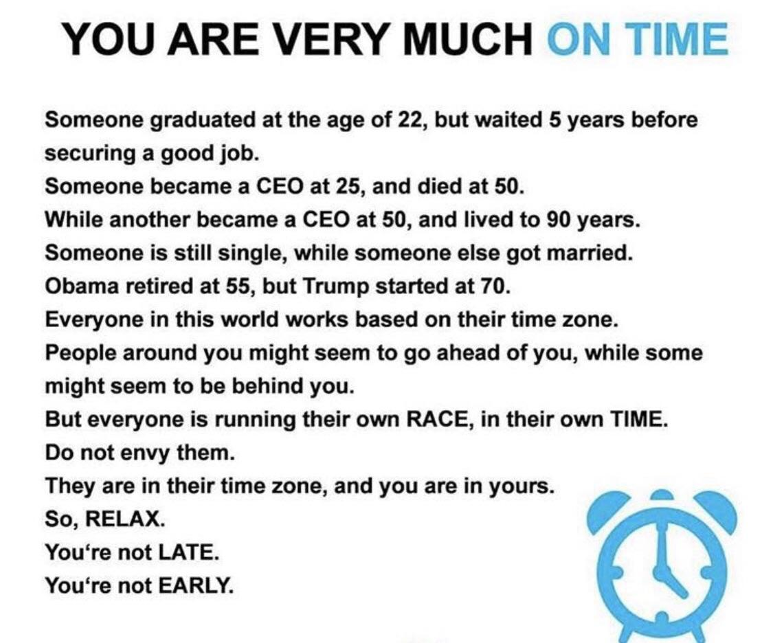 YOU ARE VERY MUCH ON TIME Someone graduated at the age of 22, but waited 5 years before securing a good job. Someone became a CEO at 25, and died at 50. While another became a CEO at 50, and lived to 90 years. Someone is still single, while someone else got married. Obama retired at 55, but Trump started at 70. Everyone in this world works based on their time zone. People around you might seem to go ahead of you, while some might seem to be behind you. But everyone is running their own RACE, in their own TIME. Do not envy them. They are in their time zone, and you are in yours. - So, RELAX. ' ' You're not LATE. You're not EARLY. https://inspirational.ly