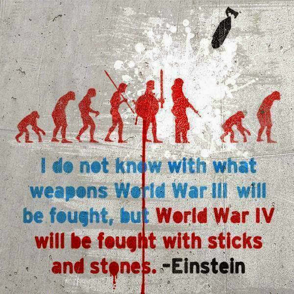"""""""I do not know with what weapons World War III will be fought, but World War IV will be fought with sticks and stones"""" – Einstein [600×600]"""