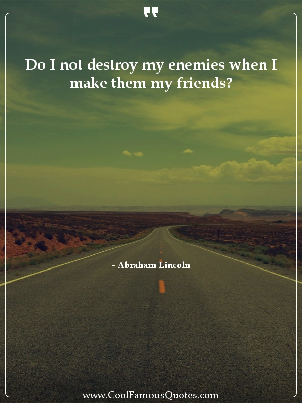 """Do I not destroy my enemies when I make them my friends?"" – Abraham Lincoln [600×800]"