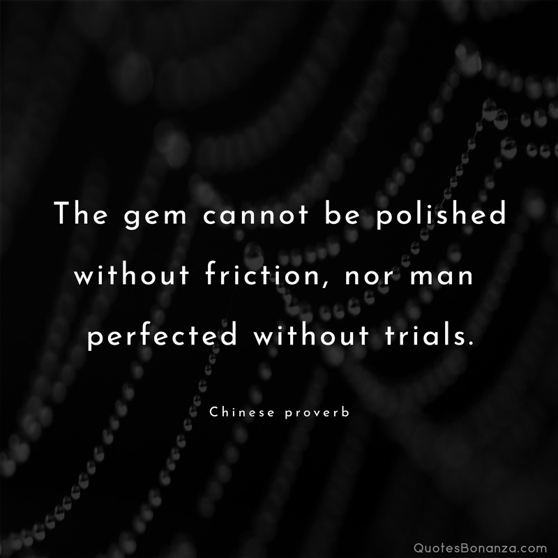The gem cannot be polished wi'rhou'r friction, nor man perfected wi'rhou'r 'rrials. Chinese https://inspirational.ly